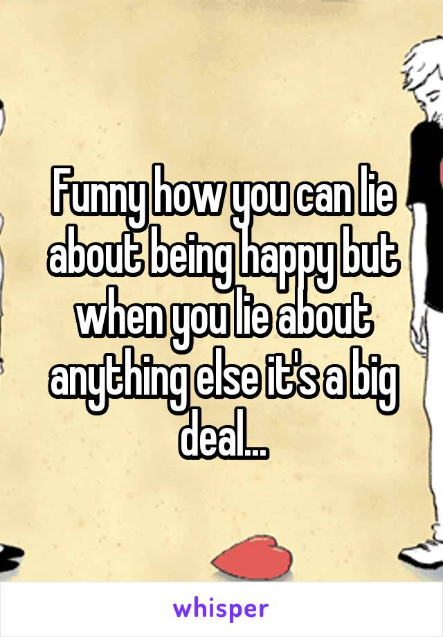 Funny how you can lie about being happy but when you lie about anything else it's a big deal...