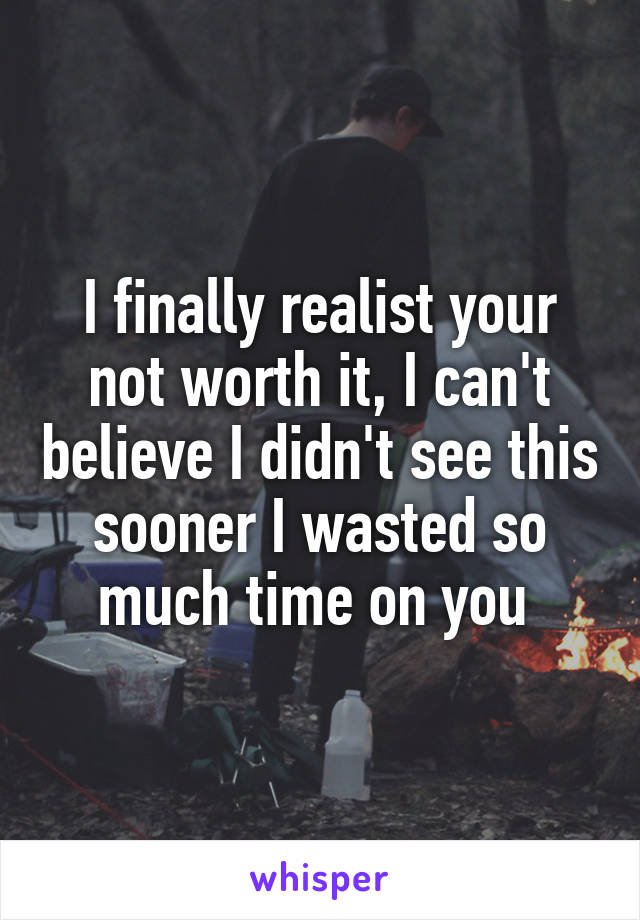 I finally realist your not worth it, I can't believe I didn't see this sooner I wasted so much time on you