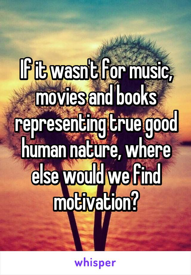 If it wasn't for music, movies and books representing true good human nature, where else would we find motivation?