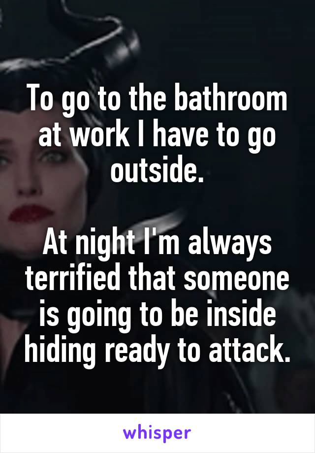 To go to the bathroom at work I have to go outside.  At night I'm always terrified that someone is going to be inside hiding ready to attack.