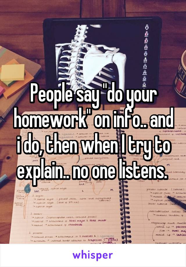 "People say ""do your homework"" on info.. and i do, then when I try to explain.. no one listens."