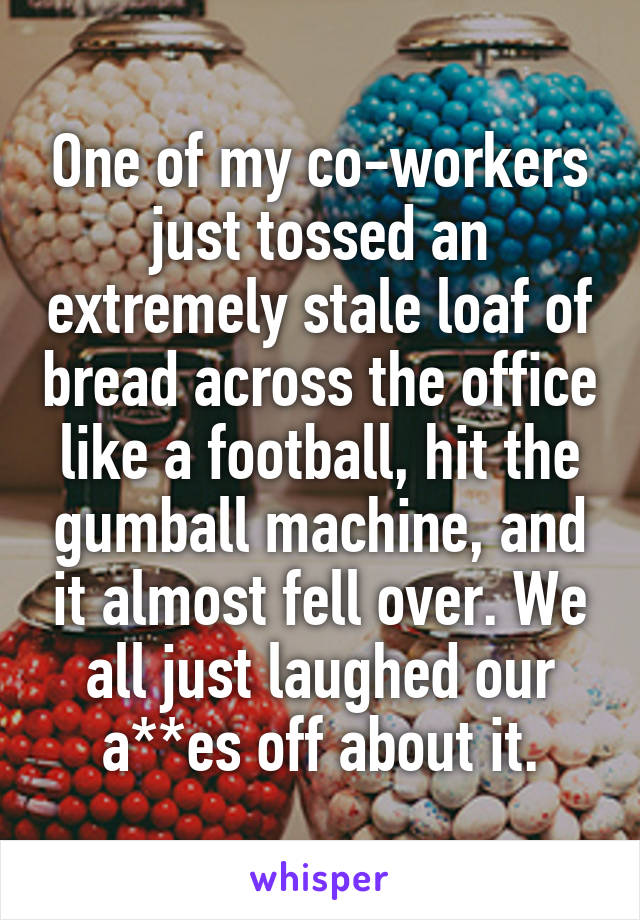 One of my co-workers just tossed an extremely stale loaf of bread across the office like a football, hit the gumball machine, and it almost fell over. We all just laughed our a**es off about it.