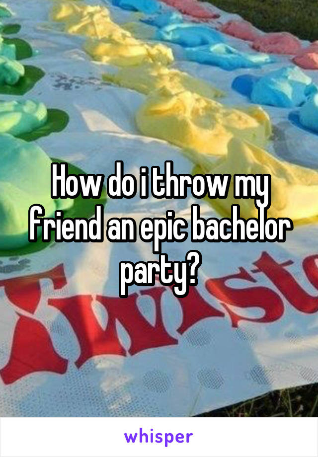 How do i throw my friend an epic bachelor party?