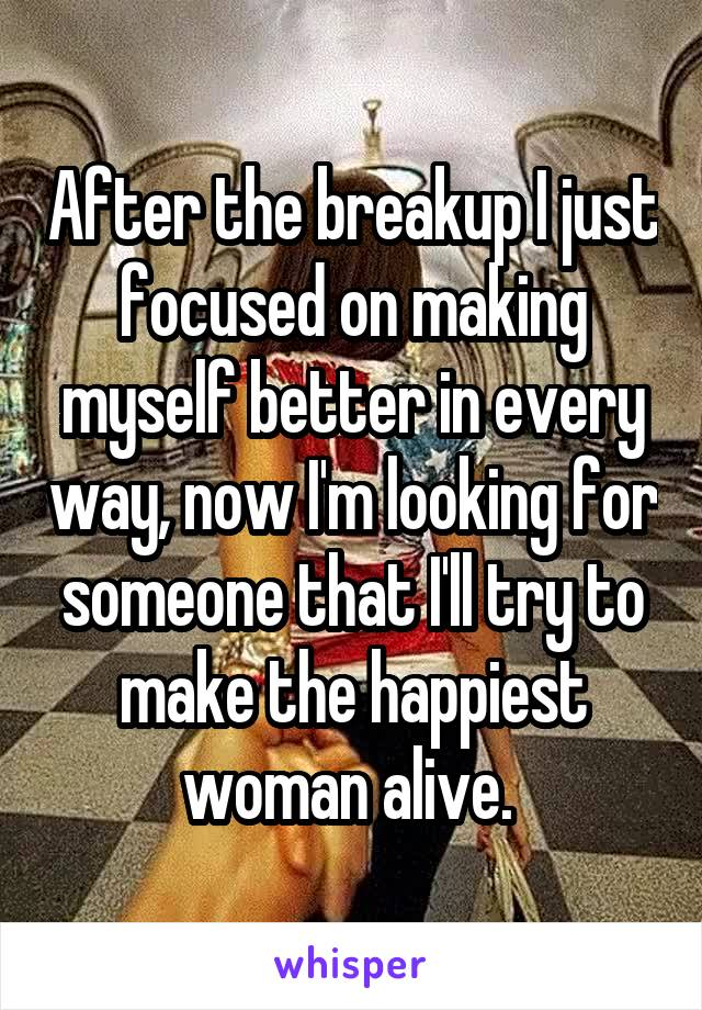 After the breakup I just focused on making myself better in every way, now I'm looking for someone that I'll try to make the happiest woman alive.