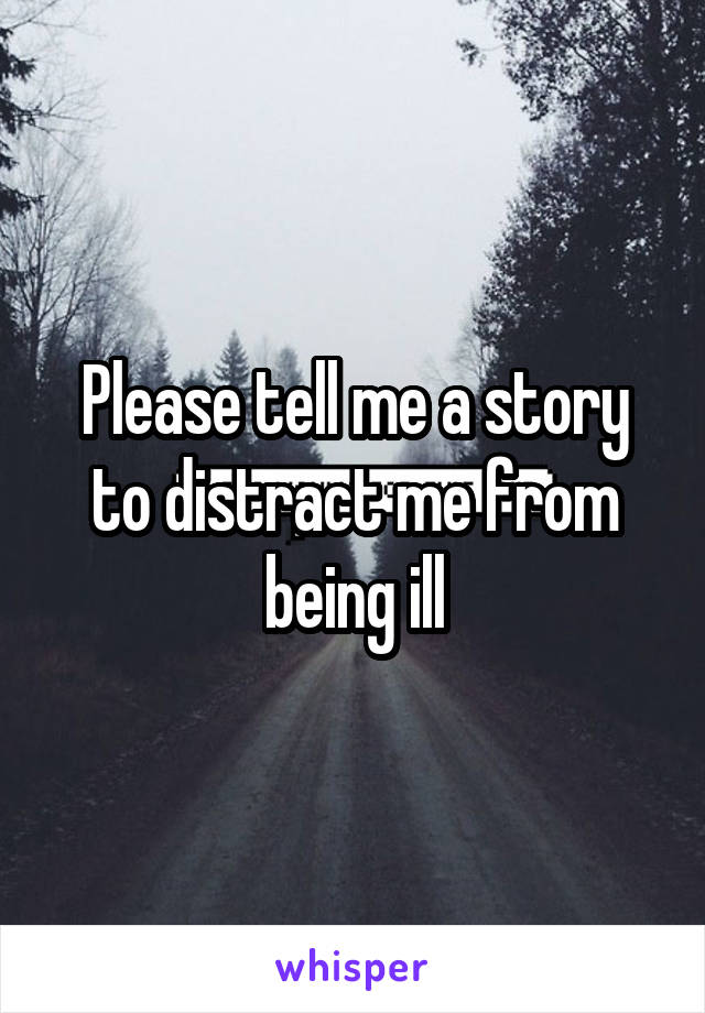 Please tell me a story to distract me from being ill