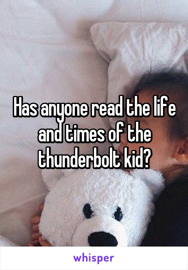 Has anyone read the life and times of the thunderbolt kid?