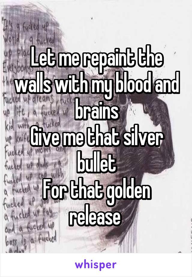 Let me repaint the walls with my blood and brains Give me that silver bullet For that golden release