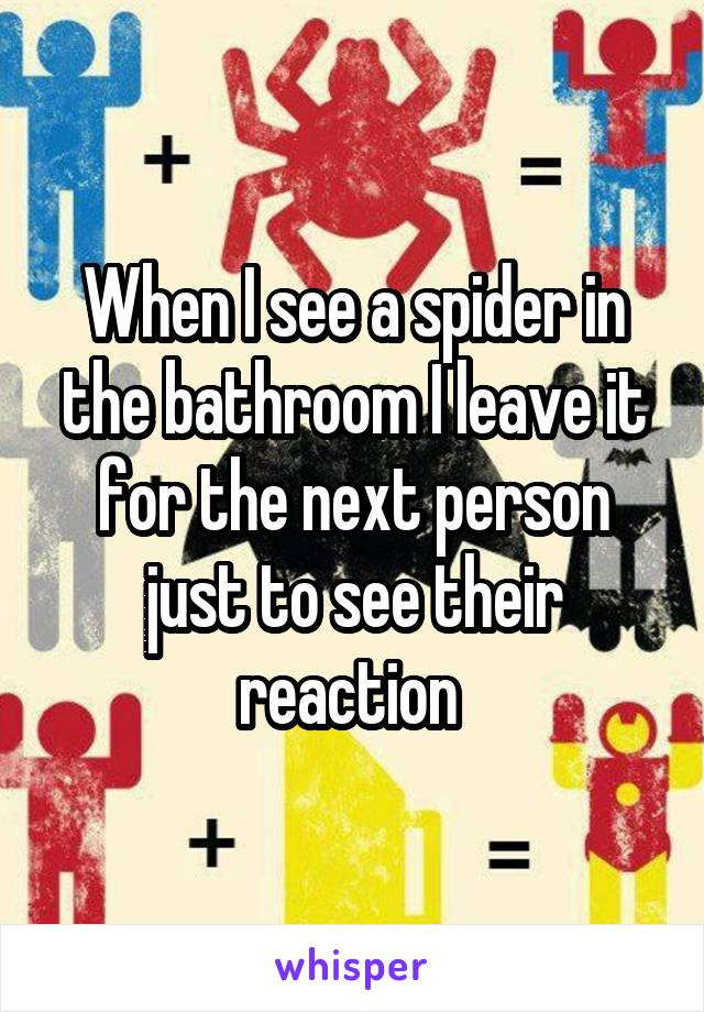 When I see a spider in the bathroom I leave it for the next person just to see their reaction