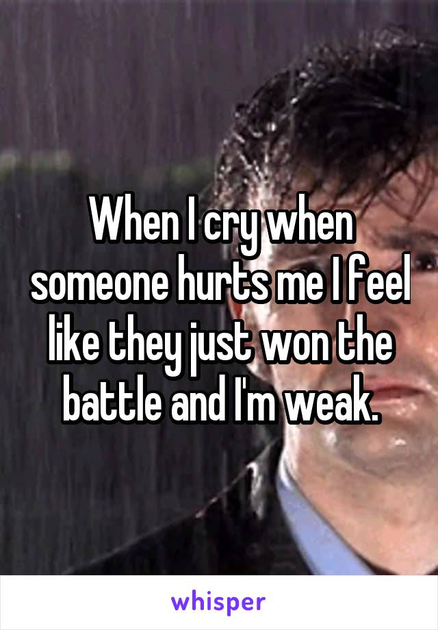When I cry when someone hurts me I feel like they just won the battle and I'm weak.