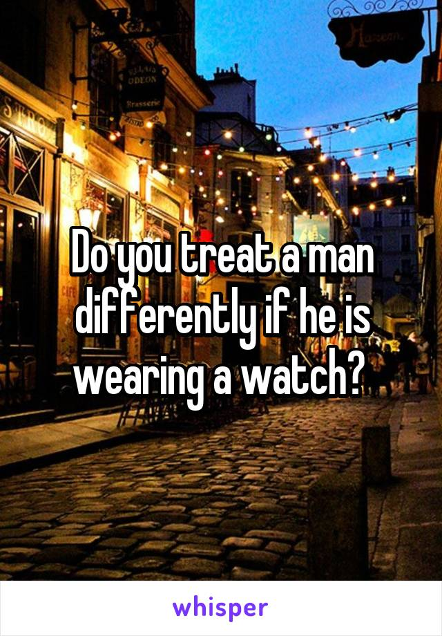 Do you treat a man differently if he is wearing a watch?