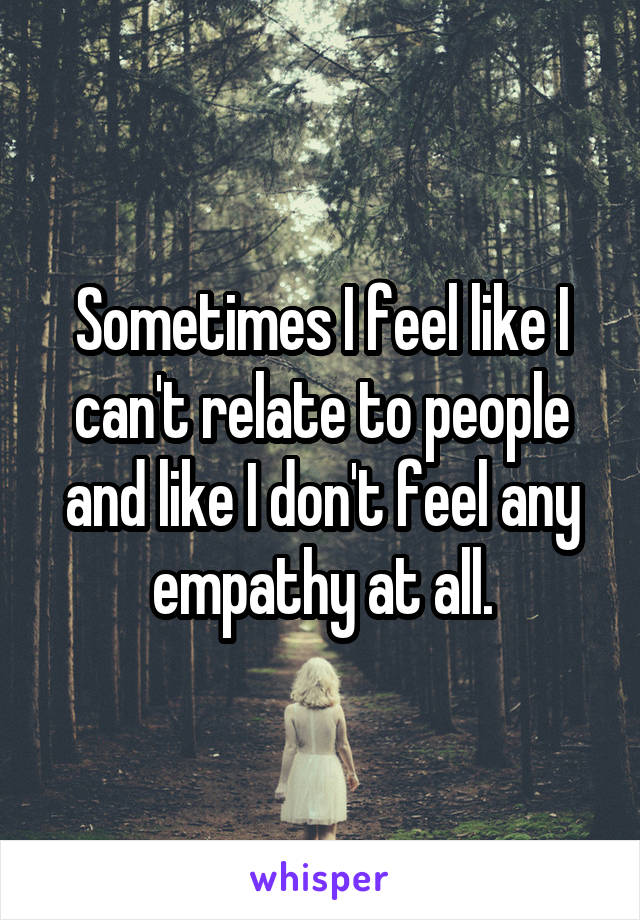Sometimes I feel like I can't relate to people and like I don't feel any empathy at all.