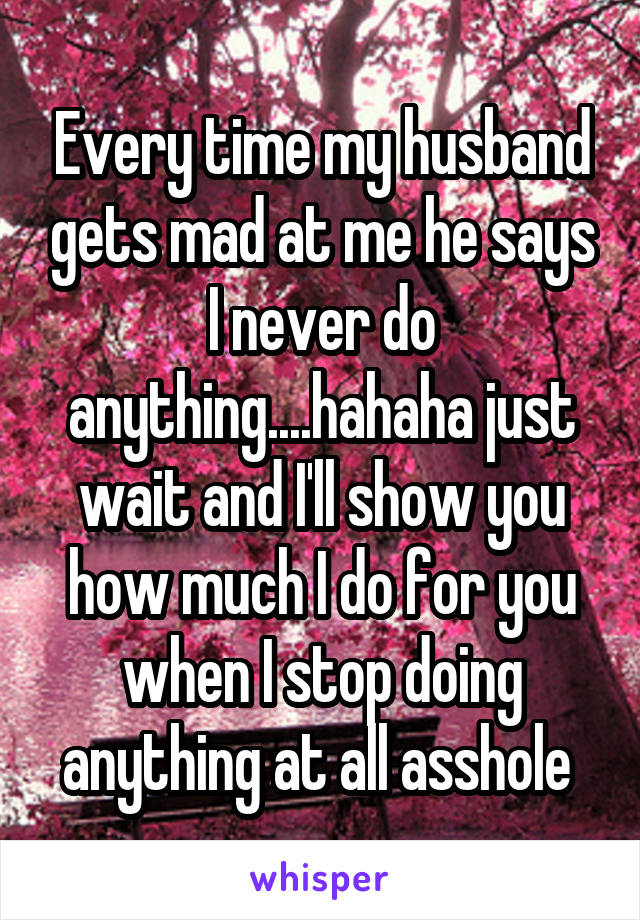 Every time my husband gets mad at me he says I never do anything....hahaha just wait and I'll show you how much I do for you when I stop doing anything at all asshole