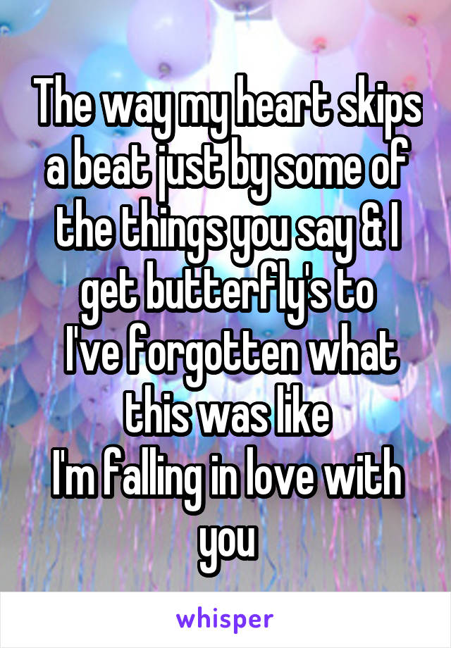 The way my heart skips a beat just by some of the things you say & I get butterfly's to  I've forgotten what this was like I'm falling in love with you
