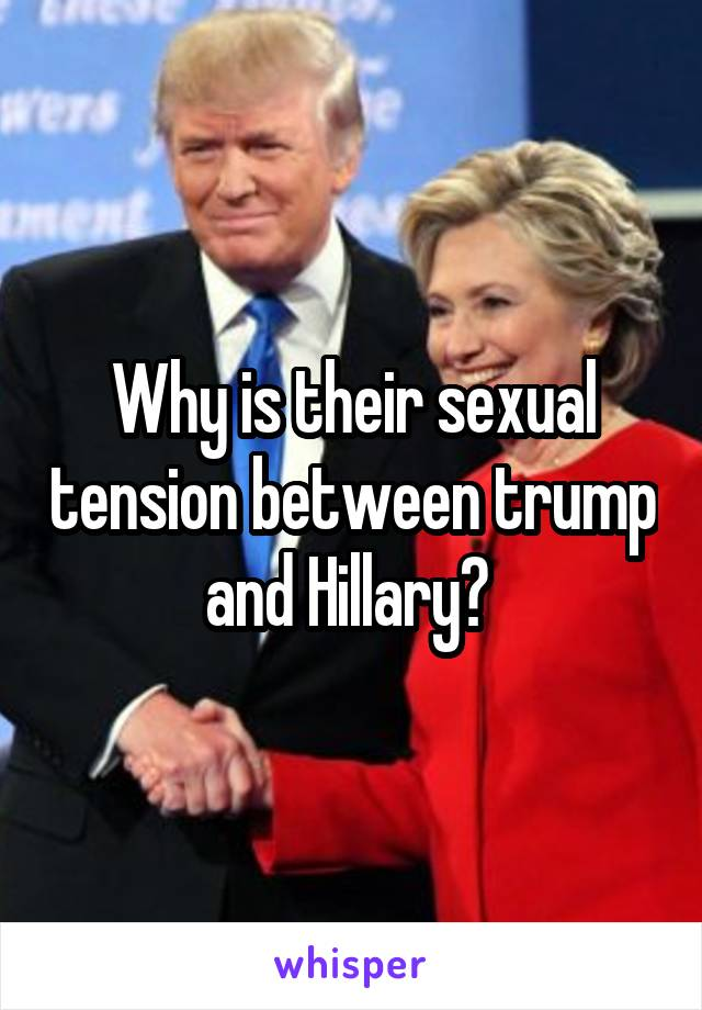 Why is their sexual tension between trump and Hillary?