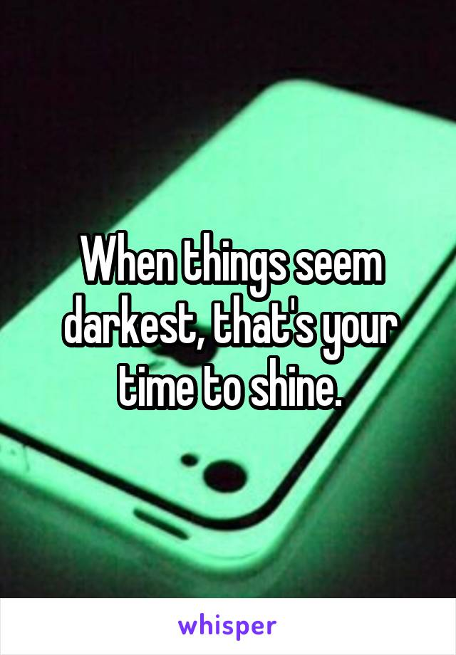 When things seem darkest, that's your time to shine.