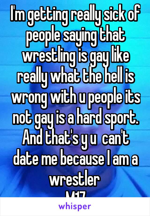 I'm getting really sick of people saying that wrestling is gay like really what the hell is wrong with u people its not gay is a hard sport. And that's y u  can't date me because I am a wrestler  M17