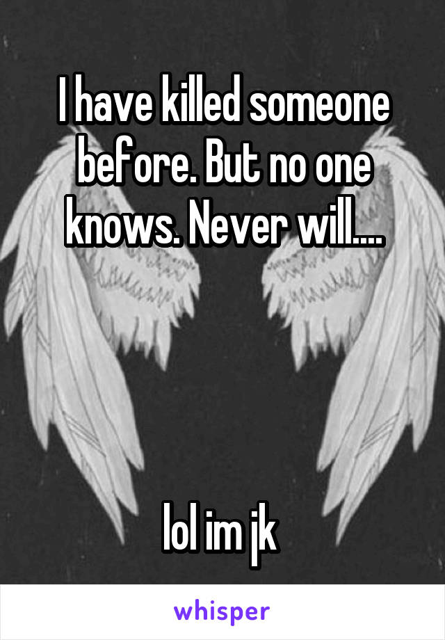 I have killed someone before. But no one knows. Never will....     lol im jk