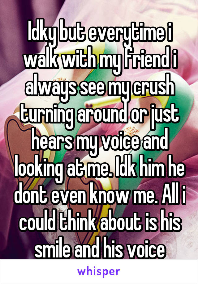 Idky but everytime i walk with my friend i always see my crush turning around or just hears my voice and looking at me. Idk him he dont even know me. All i could think about is his smile and his voice