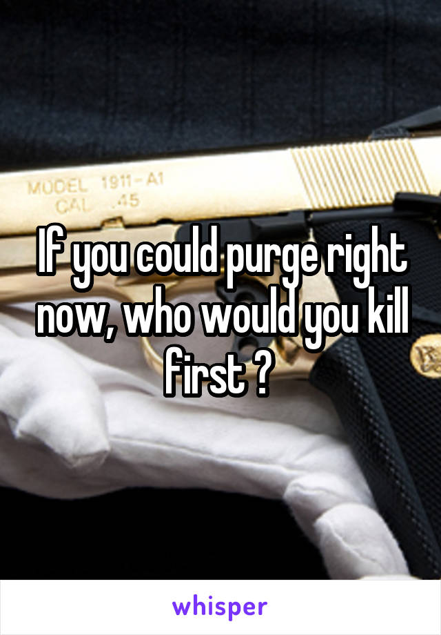 If you could purge right now, who would you kill first ?