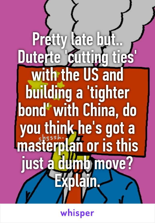 Pretty late but.. Duterte 'cutting ties' with the US and building a 'tighter bond' with China, do you think he's got a masterplan or is this just a dumb move? Explain.