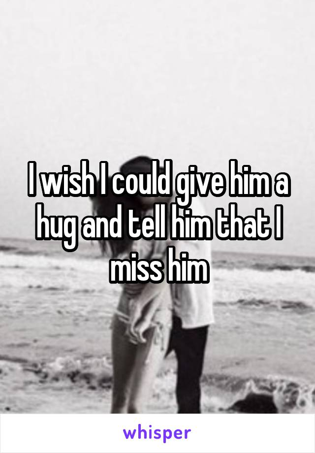 I wish I could give him a hug and tell him that I miss him