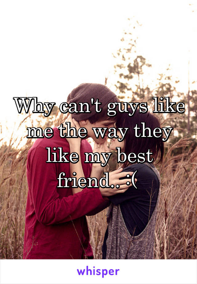 Why can't guys like me the way they like my best friend.. :(