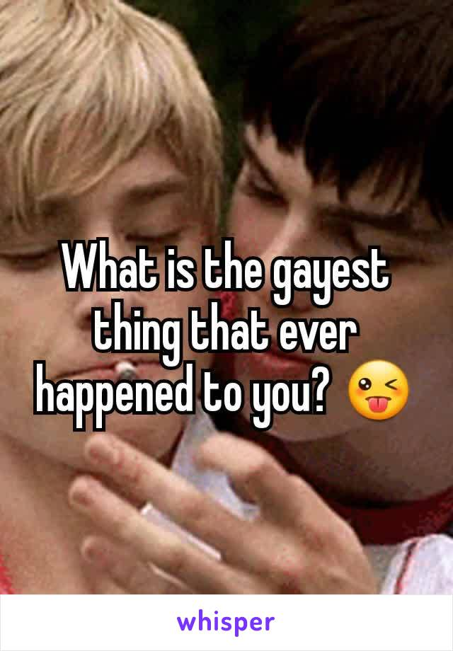 What is the gayest thing that ever happened to you? 😜