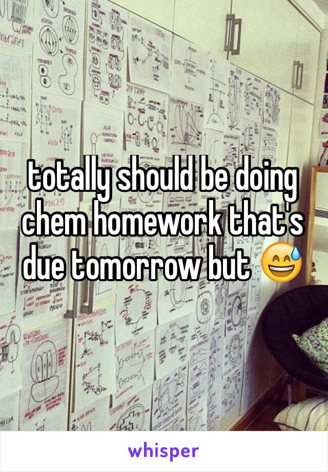 totally should be doing chem homework that's due tomorrow but 😅