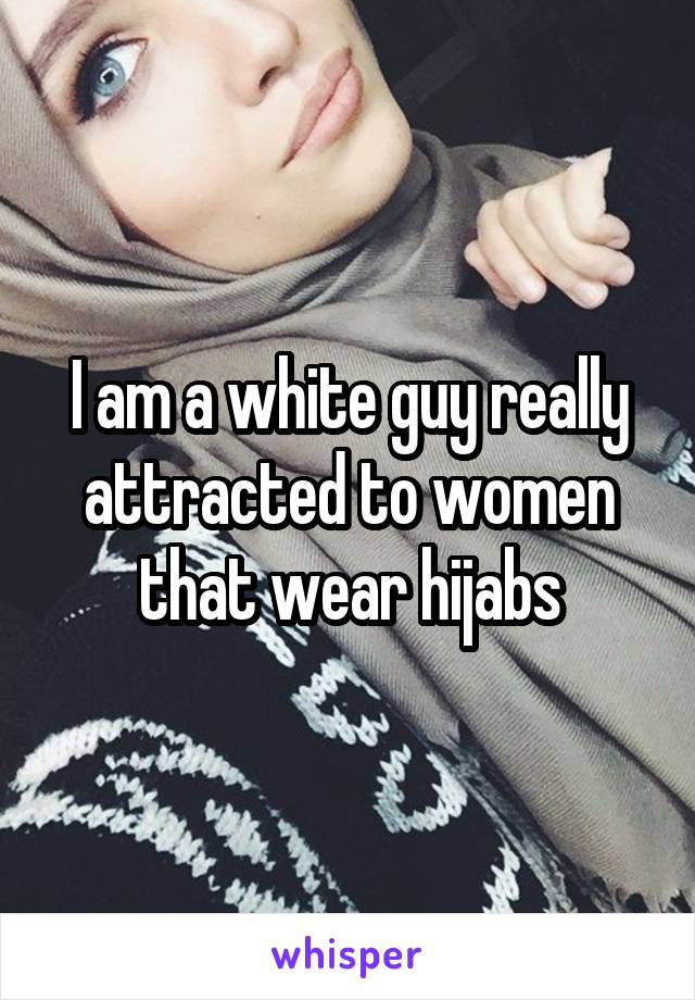 I am a white guy really attracted to women that wear hijabs