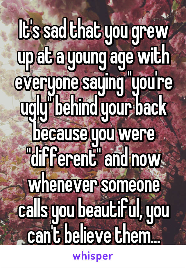 "It's sad that you grew up at a young age with everyone saying ""you're ugly"" behind your back because you were ""different"" and now whenever someone calls you beautiful, you can't believe them..."