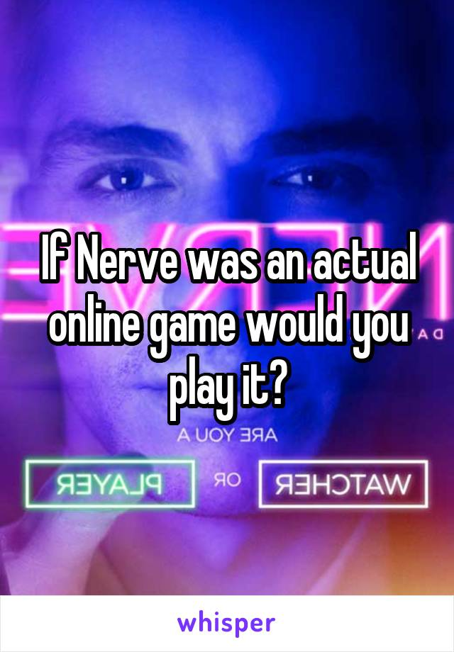 If Nerve was an actual online game would you play it?