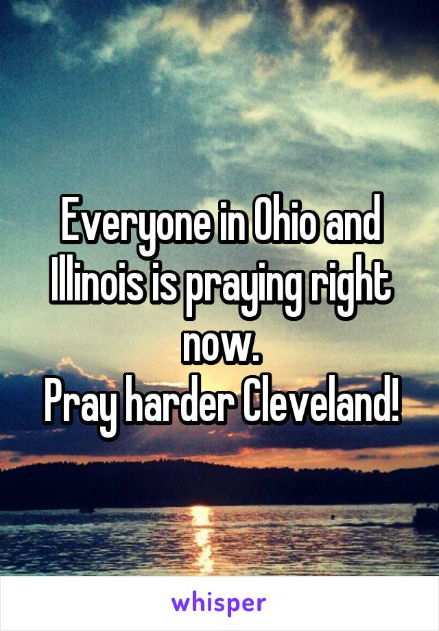 Everyone in Ohio and Illinois is praying right now. Pray harder Cleveland!