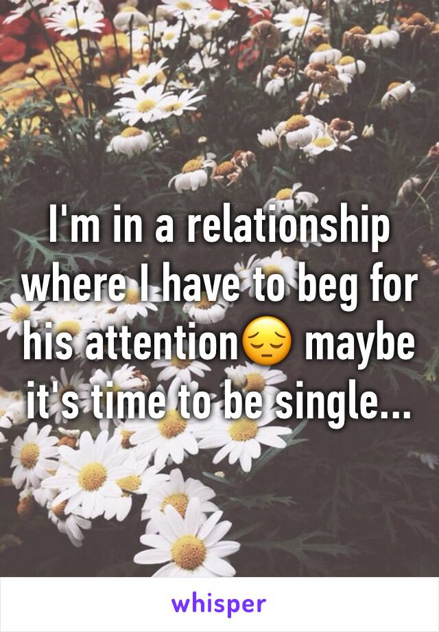 I'm in a relationship where I have to beg for his attention😔 maybe it's time to be single...