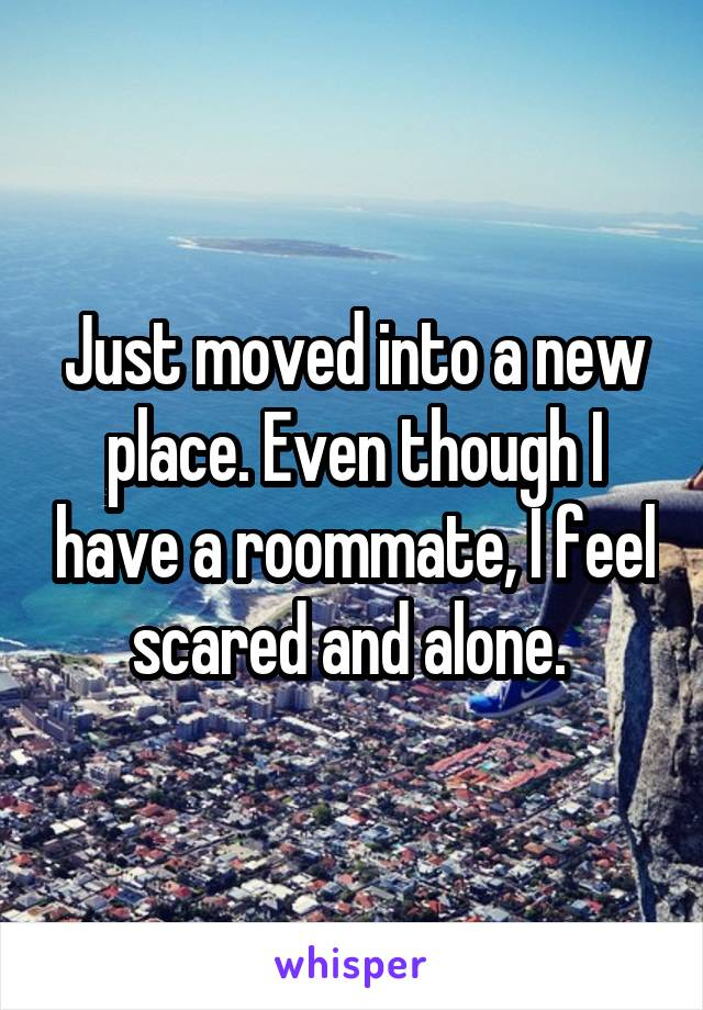Just moved into a new place. Even though I have a roommate, I feel scared and alone.