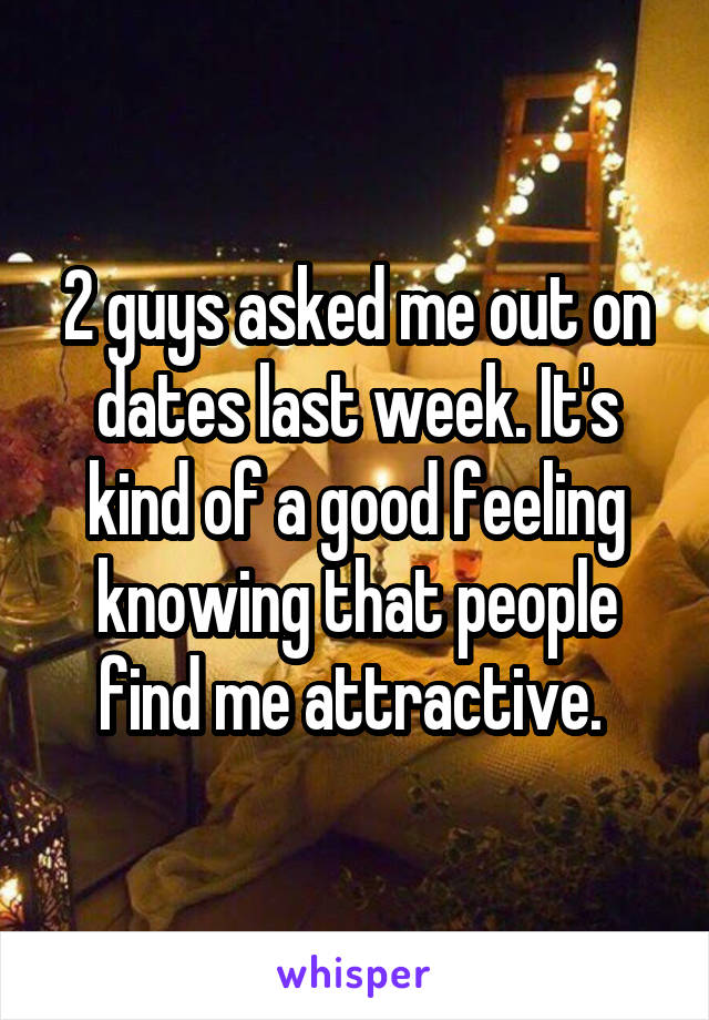 2 guys asked me out on dates last week. It's kind of a good feeling knowing that people find me attractive.