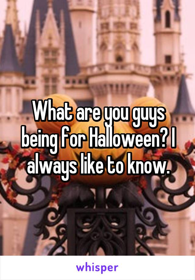 What are you guys being for Halloween? I always like to know.