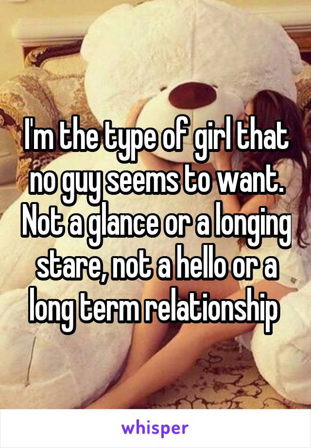 I'm the type of girl that no guy seems to want. Not a glance or a longing stare, not a hello or a long term relationship