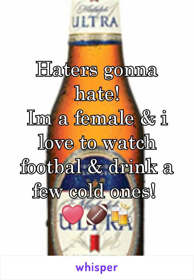 Haters gonna hate! Im a female & i love to watch footbal & drink a few cold ones!  ❤🏈🍻
