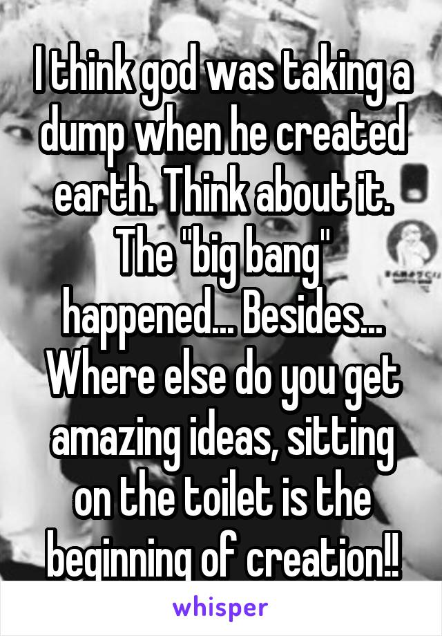 "I think god was taking a dump when he created earth. Think about it. The ""big bang"" happened... Besides... Where else do you get amazing ideas, sitting on the toilet is the beginning of creation!!"