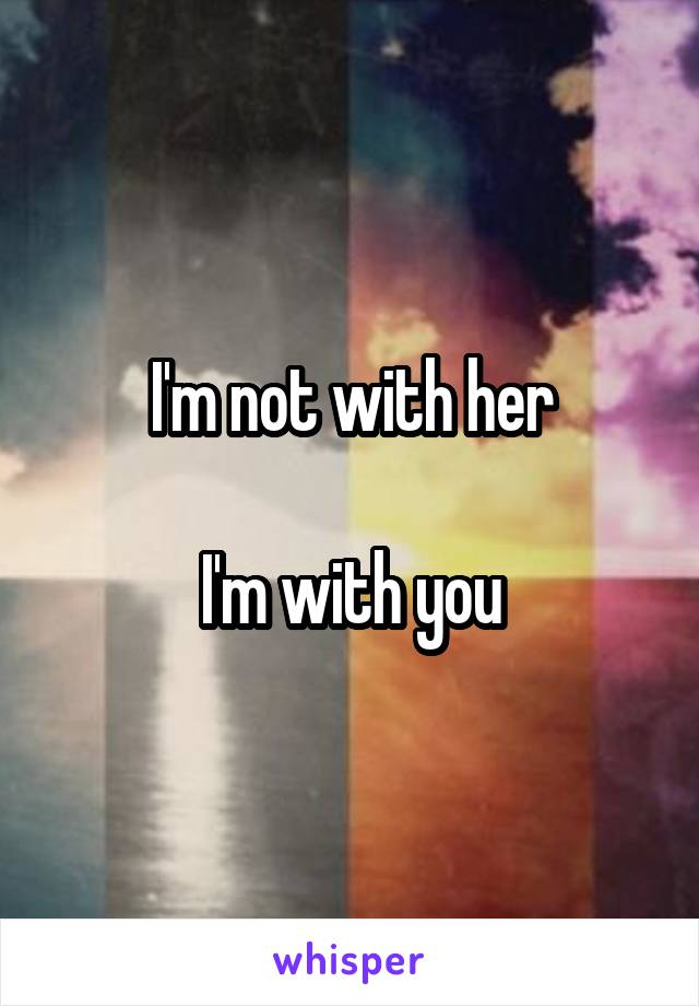 I'm not with her  I'm with you