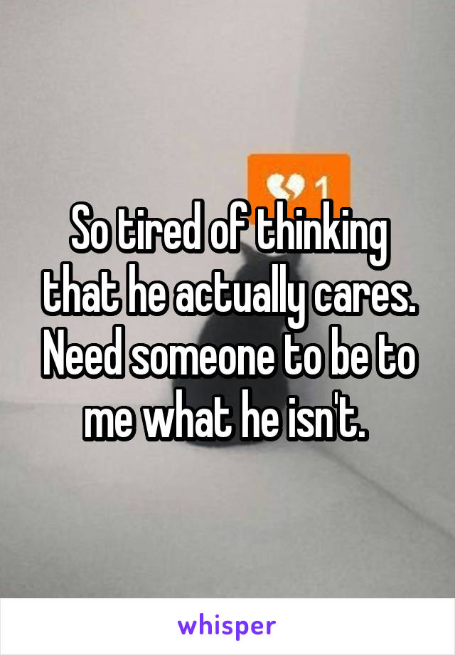 So tired of thinking that he actually cares. Need someone to be to me what he isn't.