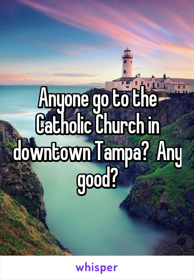 Anyone go to the Catholic Church in downtown Tampa?  Any good?