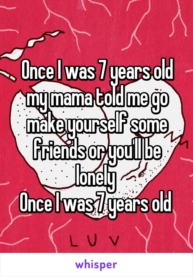 Once I was 7 years old my mama told me go make yourself some friends or you'll be lonely  Once I was 7 years old