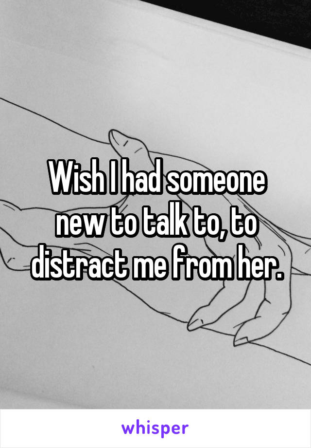 Wish I had someone new to talk to, to distract me from her.