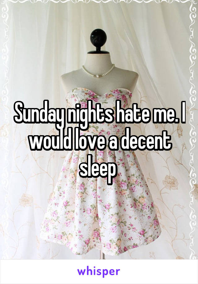 Sunday nights hate me. I would love a decent sleep