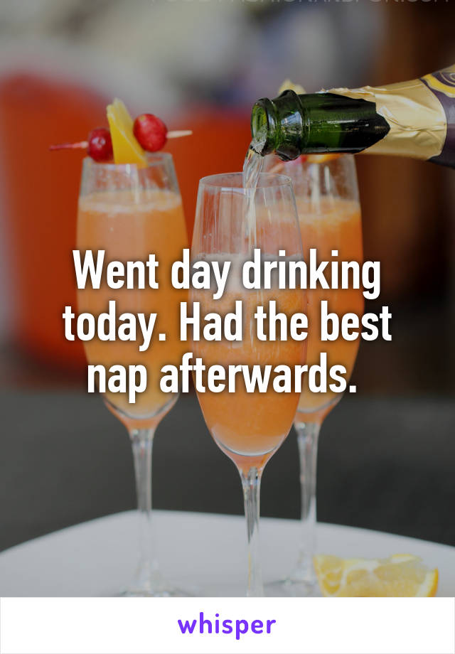 Went day drinking today. Had the best nap afterwards.