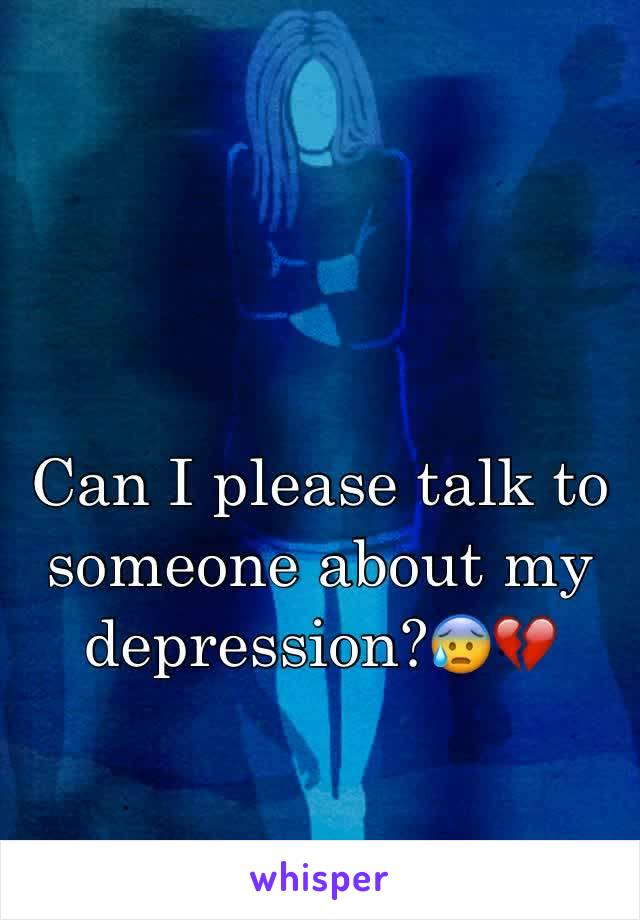 Can I please talk to someone about my depression?😰💔