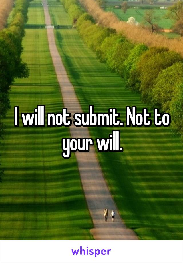 I will not submit. Not to your will.