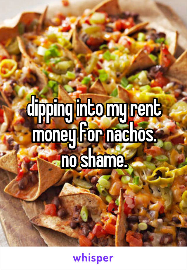 dipping into my rent money for nachos. no shame.