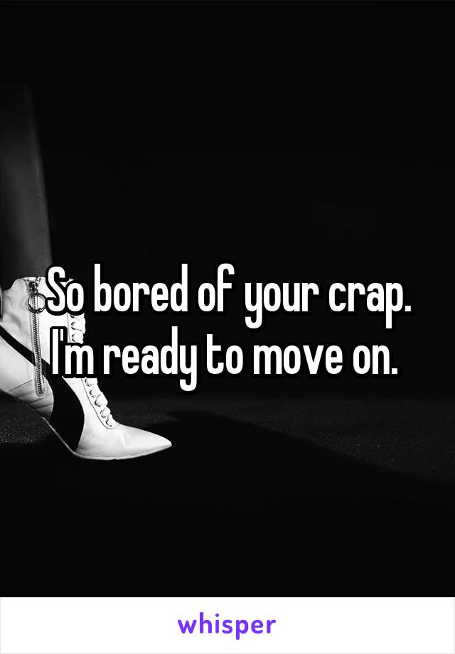 So bored of your crap. I'm ready to move on.